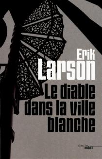 Le diable dans la ville blanche - ErikLarson