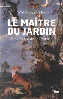 Le maître du jardin : dans les pas de Jean de La Fontaine - ValèreStaraselski