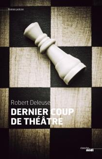Dernier coup de théâtre : roman noir - RobertDeleuse