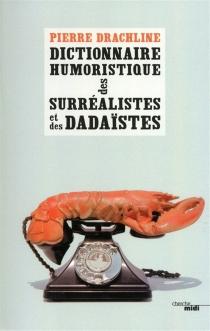 Dictionnaire humoristique de A à Z des surréalistes et des dadaïstes - PierreDrachline