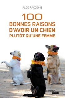 100 bonnes raisons d'avoir un chien plutôt qu'une femme - AldoRaccione
