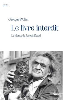 Le livre interdit : le silence de Joseph Kessel : récit - GeorgesWalter