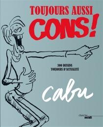 Toujours aussi cons ! : 300 dessins toujours d'actualité - Cabu