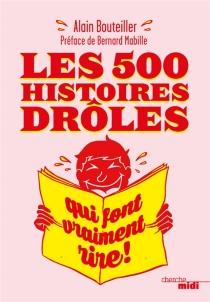 Les 500 histoires drôles qui font vraiment rire ! - AlainBouteiller