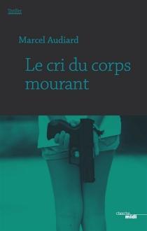 Le cri du corps mourant : thriller - MarcelAudiard