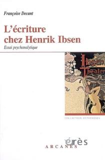 L'écriture chez Henrik Ibsen : accueil du réel et problématique paternelle, essai psychanalytique - FrançoiseDecant