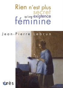 Rien n'est plus secret qu'une existence féminine - Jean-PierreLebrun