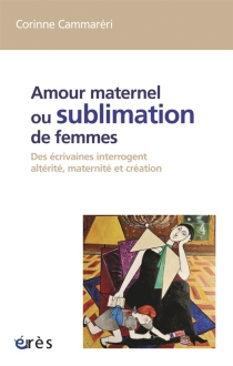 Amour maternel ou Sublimation des femmes : des écrivaines interrogent altérité, maternité, création - CorinneCammaréri