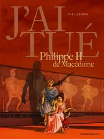J'ai tué Philippe II de Macédoine - IsabelleDethan