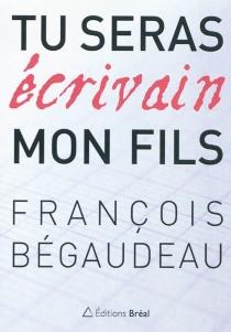 Tu seras écrivain, mon fils - FrançoisBégaudeau