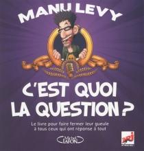 C'est quoi la question ? : le livre pour faire fermer leur gueule à tous ceux qui ont réponse à tout - ManuLévy
