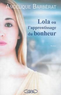 Lola ou L'apprentissage du bonheur - AngéliqueBarbérat