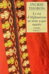 Le roi d'Afghanistan ne nous a pas mariés - IngridThobois