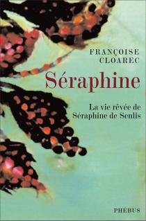 Séraphine : la vie rêvée de Séraphine de Senlis - FrançoiseCloarec