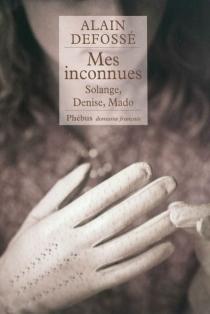 Mes inconnues : Solange, Denise, Mado - AlainDefossé