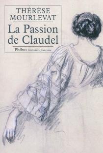 La passion de Claudel : la vie de Rosalie Scibor-Rylska : biographie - ThérèseMourlevat