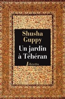 Un jardin à Téhéran : une enfance dans la Perse d'avant-hier - ShushaGuppy