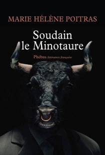Soudain le Minotaure - Marie HélènePoitras