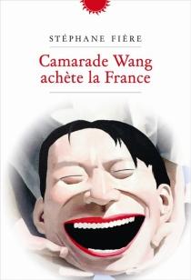 Camarade Wang achète la France - StéphaneFière