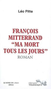 François Mitterrand : ma mort tous les jours - LéoPitte