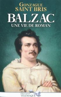Balzac : une vie de roman - GonzagueSaint Bris