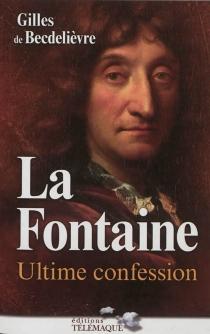 La Fontaine : ultime confession - Gilles deBecdelièvre