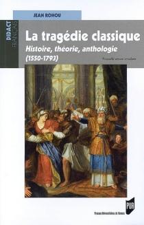 La tragédie classique : histoire, théorie, anthologie (1550-1793) - JeanRohou