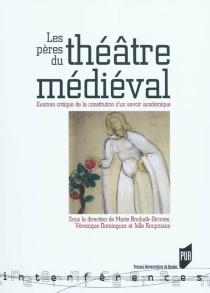 Les pères du théâtre médiéval : examen critique de la constitution d'un savoir académique -
