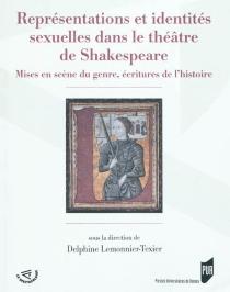 Représentations et identités sexuelles dans le théâtre de Shakespeare : mises en scène du genre, écritures de l'histoire -