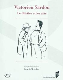 Victorien Sardou : le théâtre et les arts -