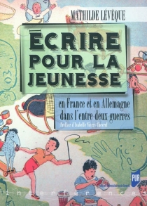 Ecrire pour la jeunesse : en France et en Allemagne dans l'entre-deux guerres - MathildeLévêque