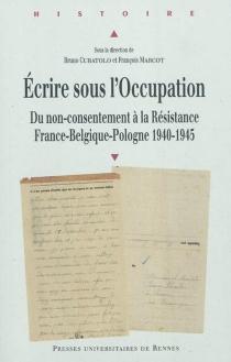 Ecrire sous l'Occupation : du non-consentement à la résistance : France-Belgique-Pologne 1940-1945 -