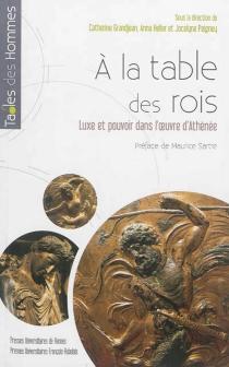 A la table des rois : luxe et pouvoir dans l'oeuvre d'Athénée - CatherineGrandjean