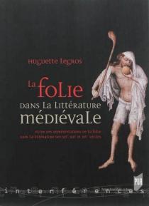 La folie dans la littérature médiévale : étude des représentations de la folie dans la littérature des XIIe, XIIIe et XIVe siècles - HuguetteLegros