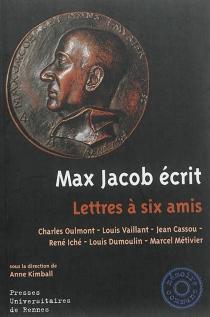Max Jacob écrit : lettres à six amis : Charles Oulmont, Louis Vaillant, Jean Cassou, René Iché, Louis Dumoulin, Marcel Métivier - MaxJacob