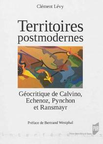 Territoires postmodernes : géocritique de Calvino, Echenoz, Pynchon et Ransmayr - ClémentLévy