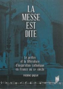 La messe est dite : le prêtre et la littérature d'inspiration catholique en France au XXe siècle - FrédéricGugelot