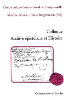 Colloque Archive épistolaire et histoire : Centre culturel international de Cerisy-la-Salle, 14-21 août 2006 - Colloque Archive épistolaire et Histoire