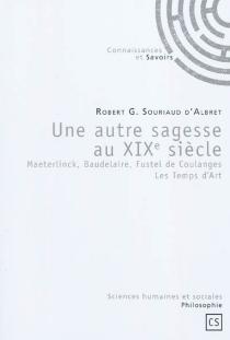 Une autre sagesse au XIXe siècle : Maeterlinck, Baudelaire, Fustel de Coulanges : les temps d'art - Robert GuillaumeSouriaud d'Albret