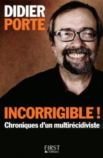 Incorrigible ! : chroniques d'un multirécidiviste - DidierPorte