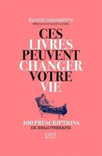 Ces livres peuvent changer votre vie : 100 prescriptions de bibliothérapie - ElodieChaumette
