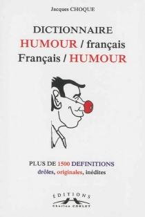Dictionnaire humour-français français-humour : plus de 1.500 définitions drôles, originales, inédites - JacquesChoque