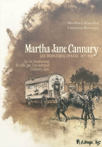 Martha Jane Cannary (1852-1903) : la vie aventureuse de celle que l'on nommait Calamity Jane - Matthieu Blanchin
