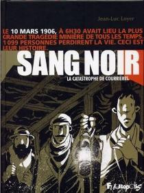 Sang noir : 1906, la catastrophe de Courrières : complété par quelques documents d'époque et d'un lexique - Jean-LucLoyer