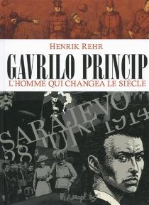 Gavrilo Princip : l'homme qui changea le siècle - HenrikRehr