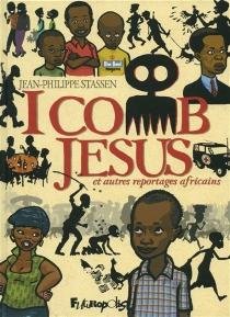 I comb Jesus : et autres reportages africains - Jean-PhilippeStassen