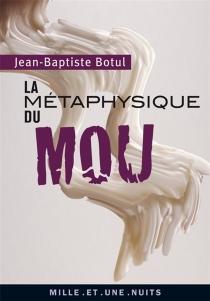 La métaphysique du mou - Jean-BaptisteBotul