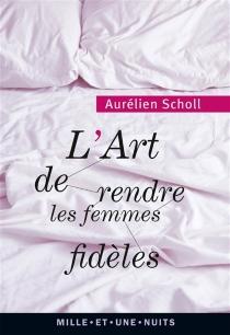 L'art de rendre les femmes fidèles - AurélienScholl