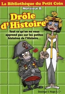 Drôle d'histoire : tout ce qu'on ne vous apprend pas sur les petites histoires de l'Histoire... - Monsieur B.