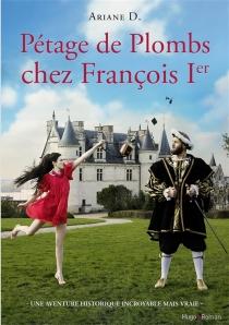 Pétage de plombs chez François Ier : une aventure historique incroyable mais vraie - ArianeD.
